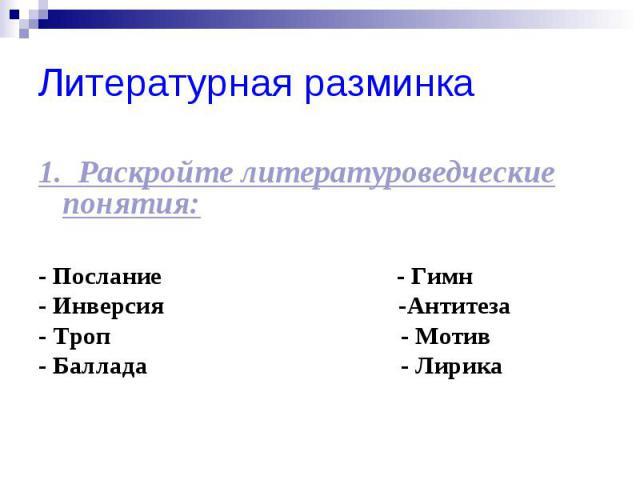 Литературная разминка 1. Раскройте литературоведческие понятия: - Послание - Гимн - Инверсия -Антитеза - Троп - Мотив - Баллада - Лирика