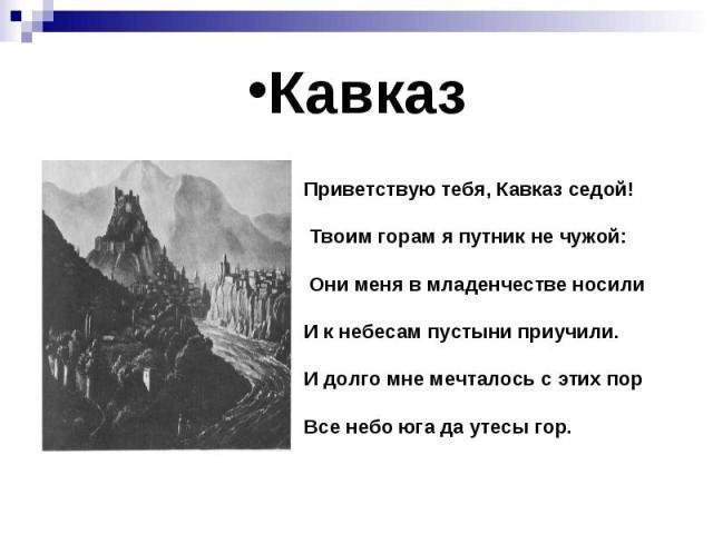 Кавказ Приветствую тебя, Кавказ седой! Твоим горам я путник не чужой: Они меня в младенчестве носили И к небесам пустыни приучили. И долго мне мечталось с этих пор Все небо юга да утесы гор.