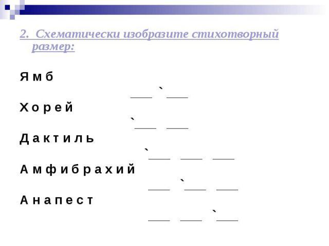 2. Схематически изобразите стихотворный размер: Я м б ___ ` ___ Х о р е й `___ ___ Д а к т и л ь `___ ___ ___ А м ф и б р а х и й ___ `___ ___ А н а п е с т ___ ___ `___