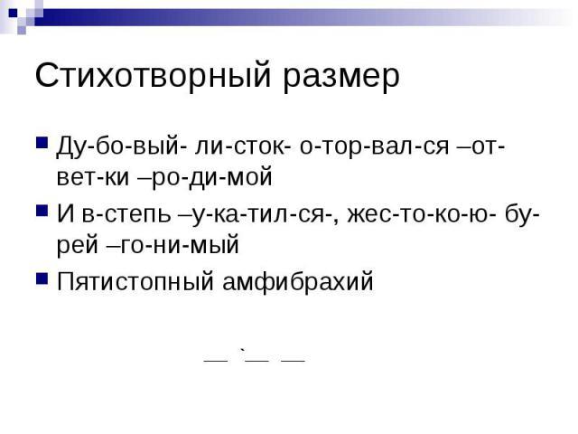 Стихотворный размер Ду-бо-вый- ли-сток- о-тор-вал-ся –от- вет-ки –ро-ди-мой И в-степь –у-ка-тил-ся-, жес-то-ко-ю- бу-рей –го-ни-мый Пятистопный амфибрахий