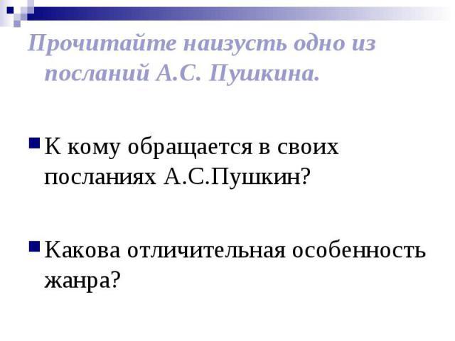 Прочитайте наизусть одно из посланий А.С. Пушкина. К кому обращается в своих посланиях А.С.Пушкин? Какова отличительная особенность жанра?