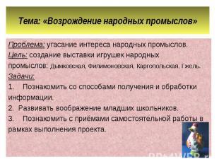 Тема: «Возрождение народных промыслов» Проблема: угасание интереса народных пром