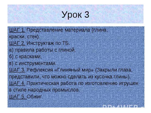 Урок 3 ШАГ 1. Представление материала (глина, краски, стек). ШАГ 2. Инструктаж по ТБ. а) правила работы с глиной, б) с красками, в) с инструментами. ШАГ 3. Рефлексия «Глиняный мир» (Закрыли глаза, представили, что можно сделать из кусочка глины). ША…