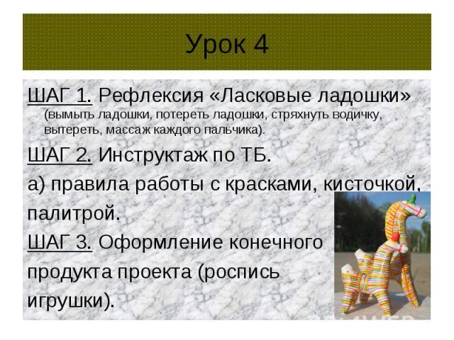 Урок 4 ШАГ 1. Рефлексия «Ласковые ладошки» (вымыть ладошки, потереть ладошки, стряхнуть водичку, вытереть, массаж каждого пальчика). ШАГ 2. Инструктаж по ТБ. а) правила работы с красками, кисточкой, палитрой. ШАГ 3. Оформление конечного продукта про…