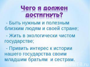 Чего я должен достигнуть? - Быть нужным и полезным близким людям и своей стране;