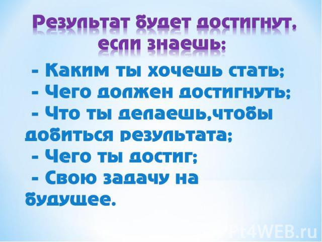 Результат будет достигнут, если знаешь: - Каким ты хочешь стать; - Чего должен достигнуть; - Что ты делаешь, чтобы добиться результата; - Чего ты достиг; - Свою задачу на будущее.