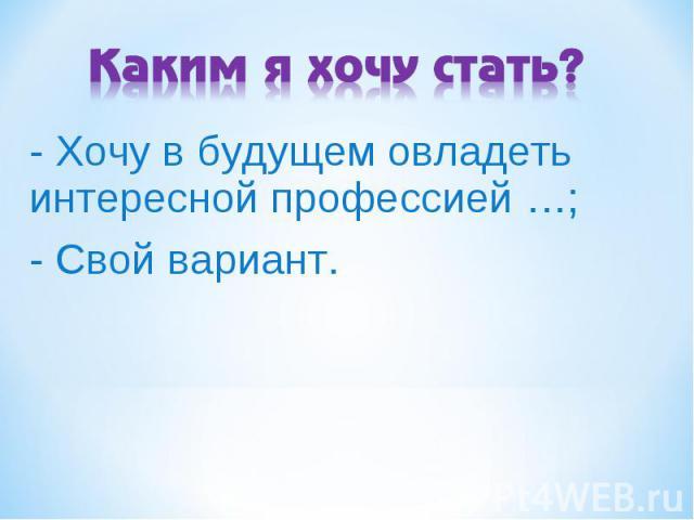 Каким я хочу стать? - Хочу в будущем овладеть интересной профессией …; - Свой вариант.