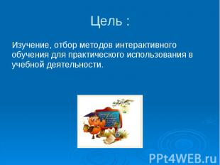 Цель : Изучение, отбор методов интерактивного обучения для практического использ