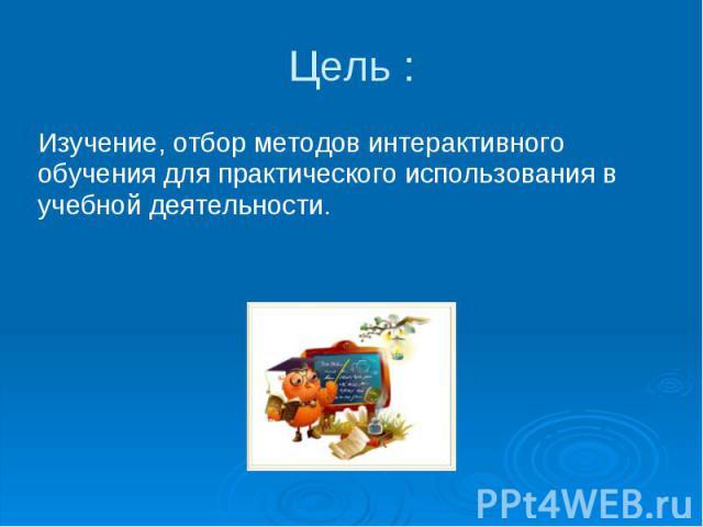 Цель : Изучение, отбор методов интерактивного обучения для практического использования в учебной деятельности.