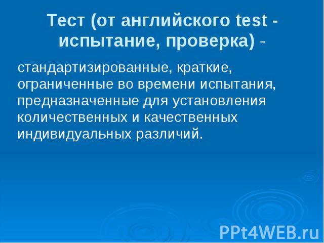 Тест (от английского test - испытание, проверка) - стандартизированные, краткие, ограниченные во времени испытания, предназначенные для установления количественных и качественных индивидуальных различий.
