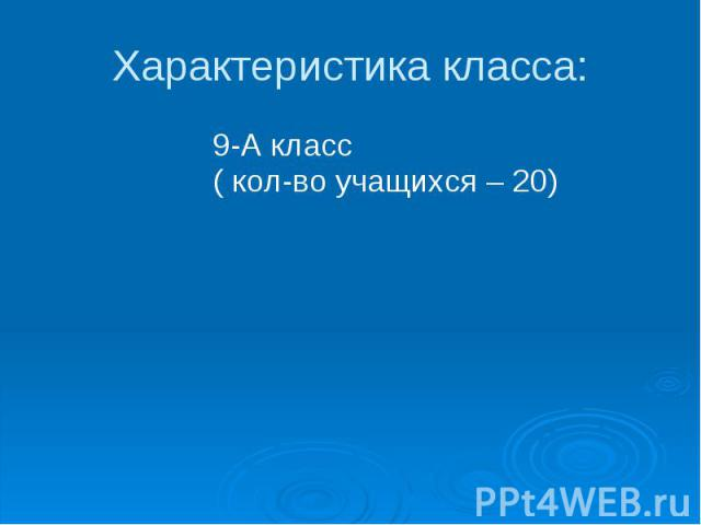 Характеристика класса: 9-А класс ( кол-во учащихся – 20)