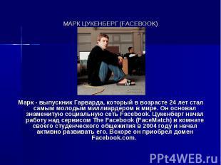 МАРК ЦУКЕНБЕРГ (FACEBOOK) Марк - выпускник Гарварда, который в возрасте 24 лет с