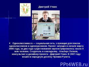 Дмитрий Уткин Одноклассники.ru — социальная сеть, служащая для поиска одноклассн