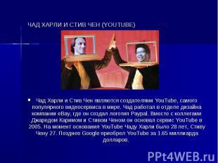 ЧАД ХАРЛИ И СТИВ ЧЕН (YOUTUBE) Чад Харли и Стив Чен являются создателями YouTube