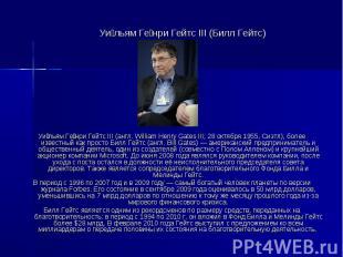 Уи льям Ге нри Гейтс III (Билл Гейтс) Уи льям Ге нри Гейтс III (англ. William He