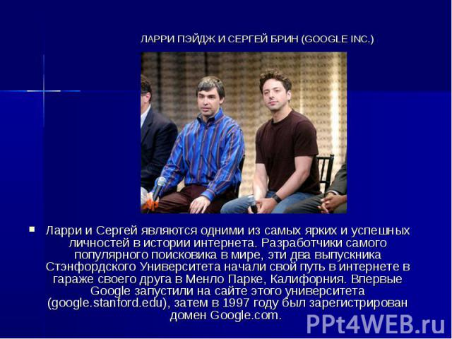 ЛАРРИ ПЭЙДЖ И СЕРГЕЙ БРИН (GOOGLE INC.) Ларри и Сергей являются одними из самых ярких и успешных личностей в истории интернета. Разработчики самого популярного поисковика в мире, эти два выпускника Стэнфордского Университета начали свой путь в интер…
