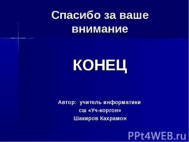 Спасибо за ваше внимание КОНЕЦ Автор: учитель информатики сш «Уч-коргон» Шакиров Кахрамон
