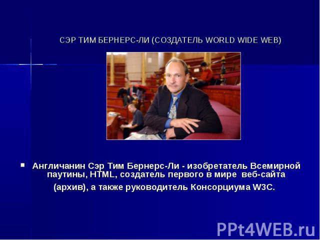 СЭР ТИМ БЕРНЕРС-ЛИ (СОЗДАТЕЛЬ WORLD WIDE WEB) Англичанин Сэр Тим Бернерс-Ли - изобретатель Всемирной паутины, HTML, создатель первого в мире веб-сайта (архив), а также руководитель Консорциума W3C.
