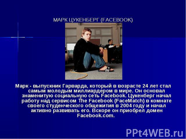 МАРК ЦУКЕНБЕРГ (FACEBOOK) Марк - выпускник Гарварда, который в возрасте 24 лет стал самым молодым миллиардером в мире. Он основал знаменитую социальную сеть Facebook. Цукенберг начал работу над сервисом The Facebook (FaceMatch) в комнате своего студ…