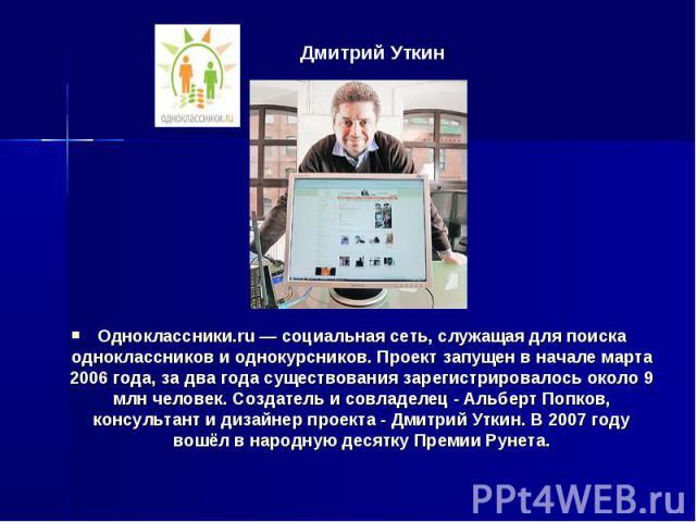 Дмитрий Уткин Одноклассники.ru — социальная сеть, служащая для поиска одноклассников и однокурсников. Проект запущен в начале марта 2006 года, за два года существования зарегистрировалось около 9 млн человек. Создатель и совладелец - Альберт Попков,…