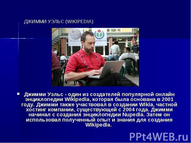 ДЖИММИ УЭЛЬС (WIKIPEDIA) Джимми Уэльс - один из создателей популярной онлайн энциклопедии Wikipedia, которая была основана в 2001 году. Джимми также участвовал в создании Wikia, частной хостинг компании, существующей с 2004 года. Джимми начинал с со…