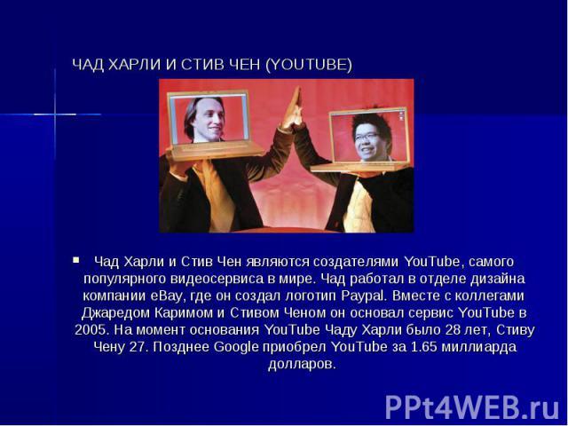 ЧАД ХАРЛИ И СТИВ ЧЕН (YOUTUBE) Чад Харли и Стив Чен являются создателями YouTube, самого популярного видеосервиса в мире. Чад работал в отделе дизайна компании eBay, где он создал логотип Paypal. Вместе с коллегами Джаредом Каримом и Стивом Ченом он…