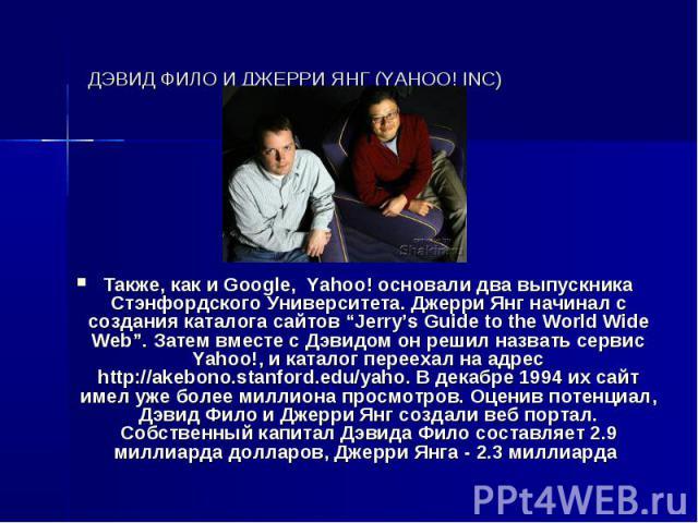 """ДЭВИД ФИЛО И ДЖЕРРИ ЯНГ (YAHOO! INC) Также, как и Google, Yahoo! основали два выпускника Стэнфордского Университета. Джерри Янг начинал с создания каталога сайтов """"Jerry's Guide to the World Wide Web"""". Затем вместе с Дэвидом он решил назвать сервис …"""