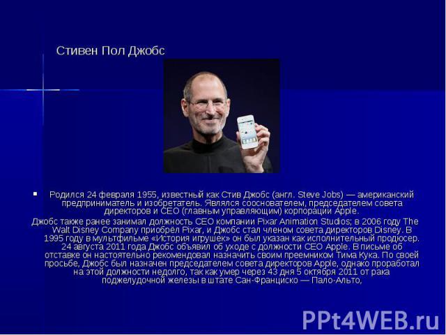 Стивен Пол Джобс Родился 24 февраля 1955, известный как Стив Джобс (англ. Steve Jobs) — американский предприниматель и изобретатель. Являлся сооснователем, председателем совета директоров и CEO (главным управляющим) корпорации Apple. Джобс также ран…