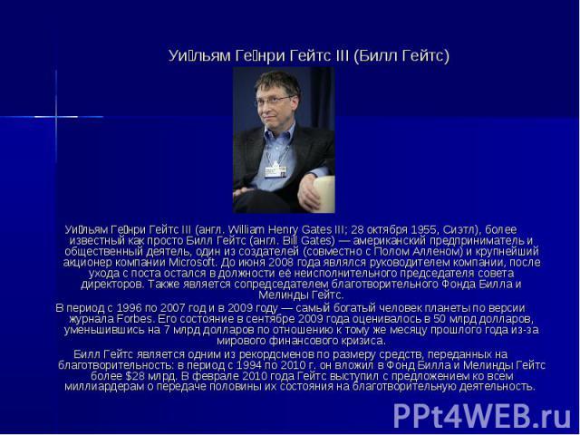 Уи льям Ге нри Гейтс III (Билл Гейтс) Уи льям Ге нри Гейтс III (англ. William Henry Gates III; 28 октября 1955, Сиэтл), более известный как просто Билл Гейтс (англ. Bill Gates) — американский предприниматель и общественный деятель, один из создателе…