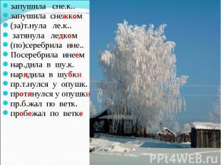 запушила сне.к.. запушила снежком (за)т.нула ле.к.. затянула ледком (по)серебрил