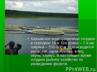 Кажымское водохранилище создано в середине 18 в. Его длина – 7-8 км, ширина – 25