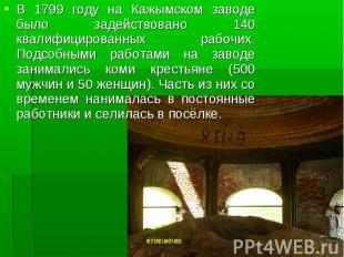 В 1799 году на Кажымском заводе было задействовано 140 квалифицированных рабочих