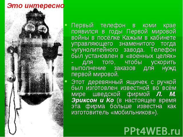 Первый телефон в коми крае появился в годы Первой мировой войны в посёлке Кажым в кабинете управляющего знаменитого тогда чугунолитейного завода. Телефон был установлен в «военных целях» - для того, чтобы ускорить выполнение заказов для нужд первой …