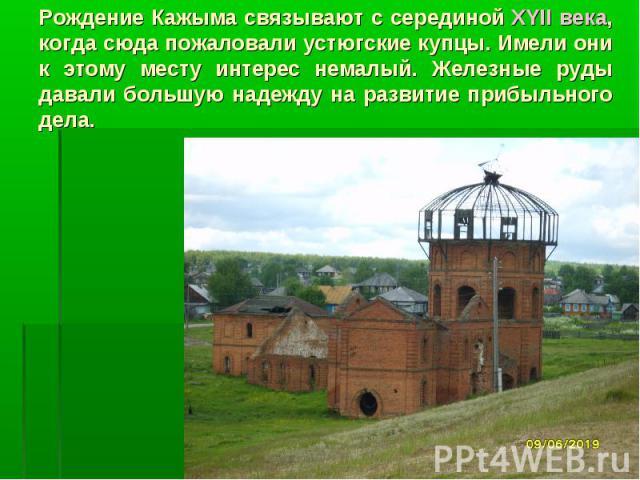 Рождение Кажыма связывают с серединой XYII века, когда сюда пожаловали устюгские купцы. Имели они к этому месту интерес немалый. Железные руды давали большую надежду на развитие прибыльного дела.