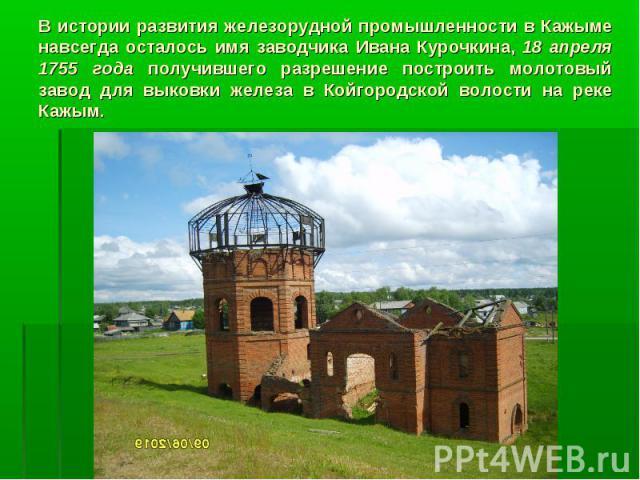 В истории развития железорудной промышленности в Кажыме навсегда осталось имя заводчика Ивана Курочкина, 18 апреля 1755 года получившего разрешение построить молотовый завод для выковки железа в Койгородской волости на реке Кажым.