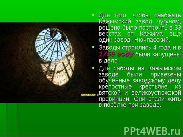 Для того, чтобы снабжать Кажымский завод чугуном, решено было построить в 33 верстах от Кажыма ещё один завод- Нючпасский. Заводы строились 4 года и в 1759 году были запущены в дело. Для работы на Кажымском заводе были привезены обученные заводскому…