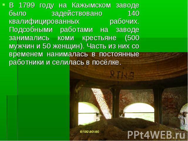 В 1799 году на Кажымском заводе было задействовано 140 квалифицированных рабочих. Подсобными работами на заводе занимались коми крестьяне (500 мужчин и 50 женщин). Часть из них со временем нанималась в постоянные работники и селилась в посёлке.