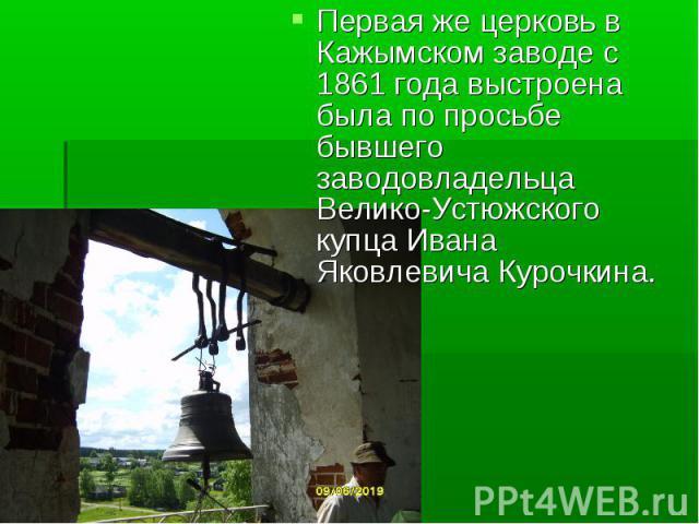 Первая же церковь в Кажымском заводе с 1861 года выстроена была по просьбе бывшего заводовладельца Велико-Устюжского купца Ивана Яковлевича Курочкина.