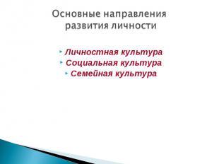 Основные направления развития личности Личностная культура Социальная культура С