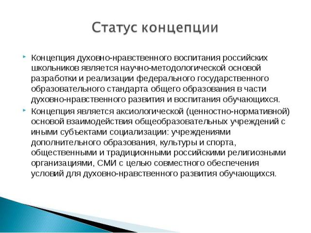 Статус концепции Концепция духовно-нравственного воспитания российских школьников является научно-методологической основой разработки и реализации федерального государственного образовательного стандарта общего образования в части духовно-нравственн…
