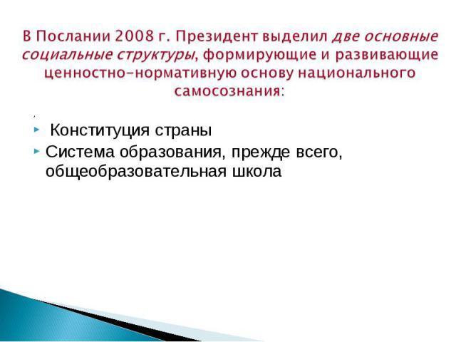 ВПослании 2008 г.Президент выделил две основные социальные структуры, формирующие иразвивающие ценностно-нормативную основу национального самосознания: , Конституция страны Система образования, прежде всего, общеобразовательная школа