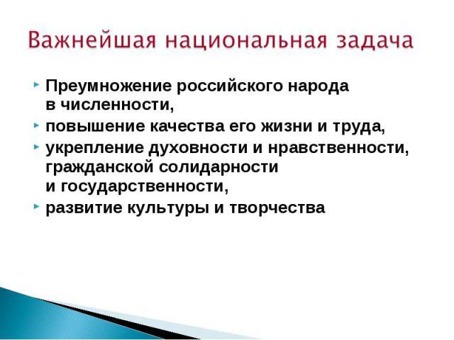 Важнейшая национальная задача Преумножение российского народа вчисленности, повышение качества его жизни итруда, укрепление духовности инравственности, гражданской солидарности игосударственности, развитие культуры итворчества
