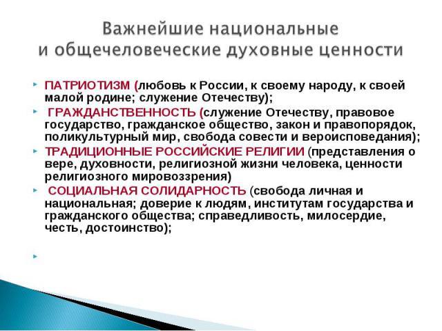 Важнейшие национальные иобщечеловеческие духовные ценности ПАТРИОТИЗМ (любовь к России, к своему народу, к своей малой родине; служение Отечеству); ГРАЖДАНСТВЕННОСТЬ (служение Отечеству, правовое государство, гражданское общество, закон и правопоря…
