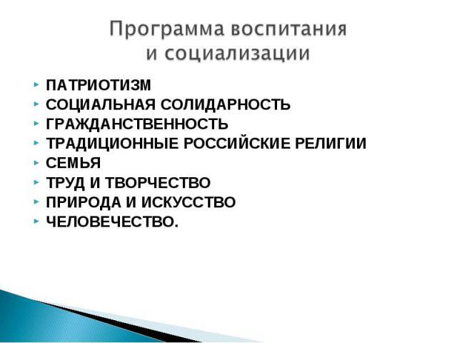 Программа воспитания исоциализации ПАТРИОТИЗМ СОЦИАЛЬНАЯСОЛИДАРНОСТЬ ГРАЖДАНСТВЕННОСТЬ ТРАДИЦИОННЫЕРОССИЙСКИЕ РЕЛИГИИ СЕМЬЯ ТРУДИТВОРЧЕСТВО ПРИРОДАИИСКУССТВО ЧЕЛОВЕЧЕСТВО.