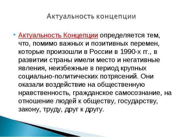 Актуальность концепции Актуальность Концепции определяется тем, что, помимо важных и позитивных перемен, которые произошли в России в 1990-х гг., в развитии страны имели место и негативные явления, неизбежные в период крупных социально-политических …