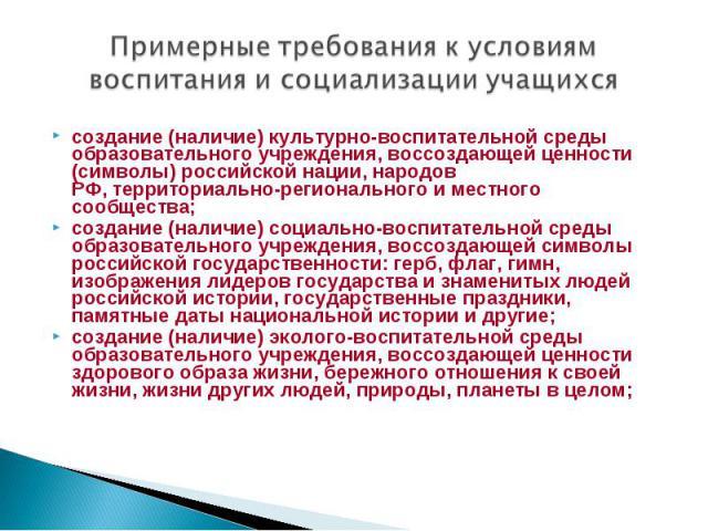 Примерные требования кусловиям воспитания исоциализации учащихсясоздание (наличие) культурно-воспитательной среды образовательного учреждения, воссоздающей ценности (символы) российской нации, народов РФ,территориально-регионального иместного со…