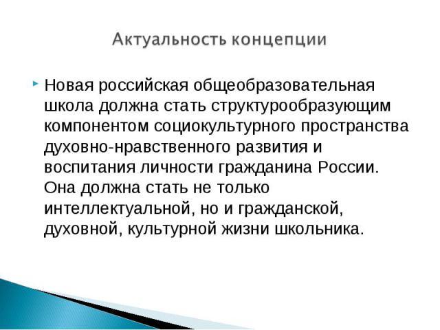 Актуальность концепции Новая российская общеобразовательная школа должна стать структурообразующим компонентом социокультурного пространства духовно-нравственного развития и воспитания личности гражданина России. Она должна стать не только интеллект…