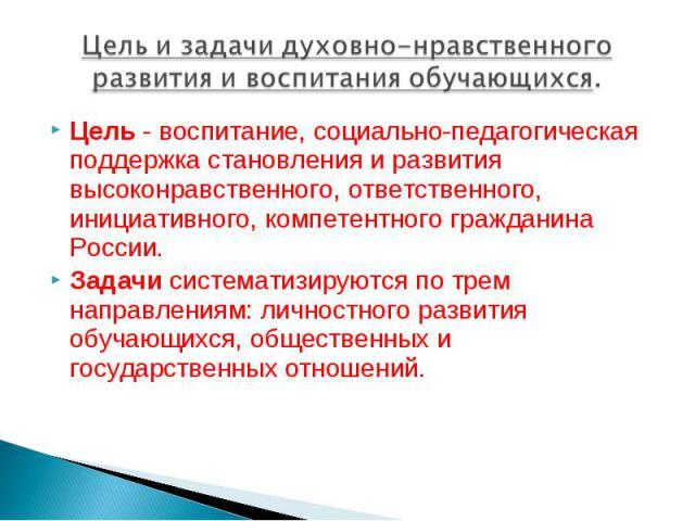 Цель и задачи духовно-нравственного развития и воспитания обучающихся. Цель - воспитание, социально-педагогическая поддержка становления и развития высоконравственного, ответственного, инициативного, компетентного гражданина России. Задачи системати…