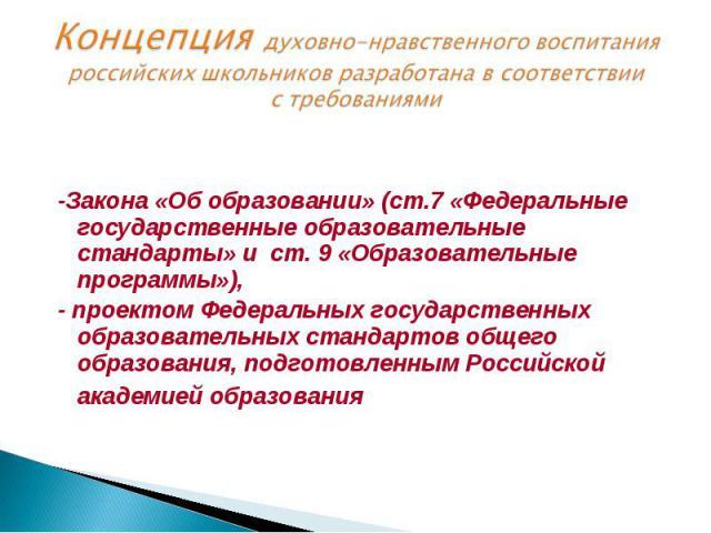 Концепция духовно-нравственного воспитания российских школьников разработана всоответствии стребованиями -Закона «Обобразовании» (ст.7«Федеральные государственные образовательные стандарты» и ст.9«Образовательные программы»), - проектом Федера…