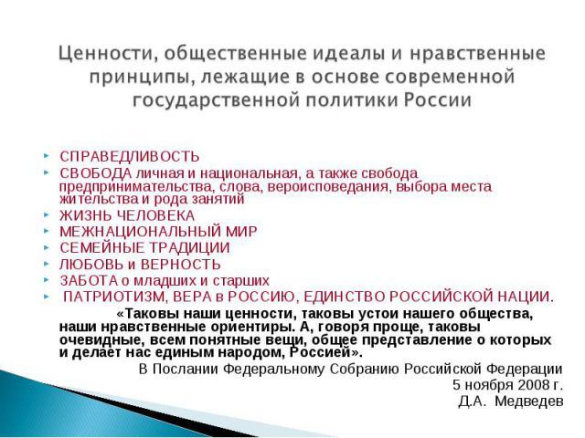 Ценности, общественные идеалы инравственные принципы, лежащие воснове современной государственной политики России СПРАВЕДЛИВОСТЬ СВОБОДА личная инациональная, атакже свобода предпринимательства, слова, вероисповедания, выбора места жительства и…